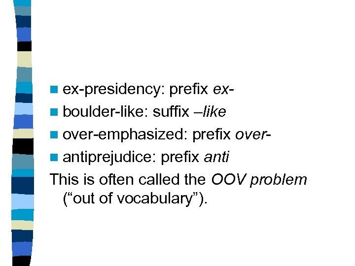 n ex-presidency: prefix exn boulder-like: suffix –like n over-emphasized: prefix overn antiprejudice: prefix anti