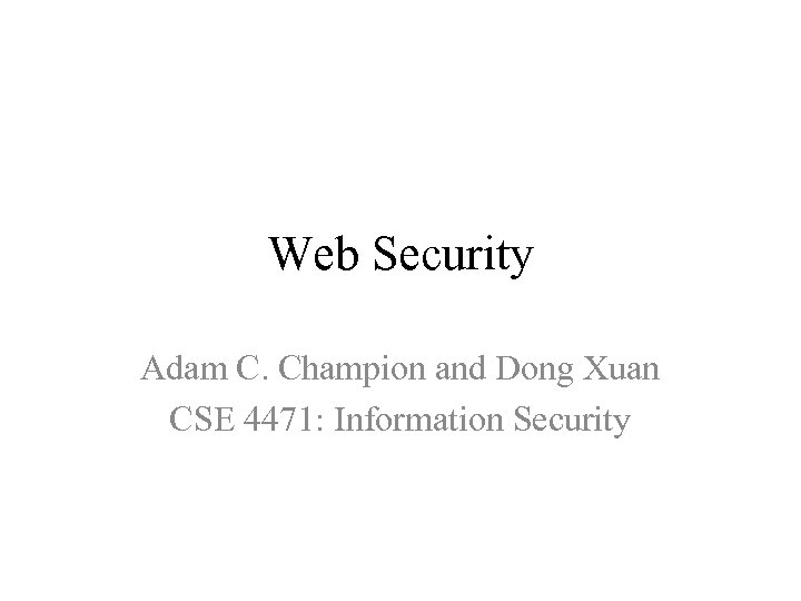 Web Security Adam C. Champion and Dong Xuan CSE 4471: Information Security