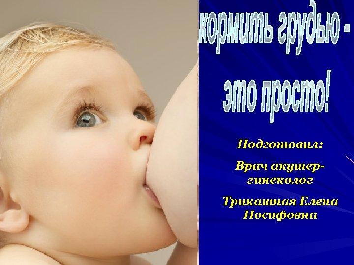 Подготовил: Врач акушергинеколог Трикашная Елена Иосифовна