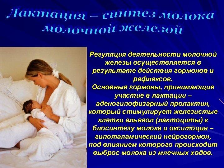 Регуляция деятельности молочной железы осуществляется в результате действия гормонов и рефлексов. Основные гормоны, принимающие