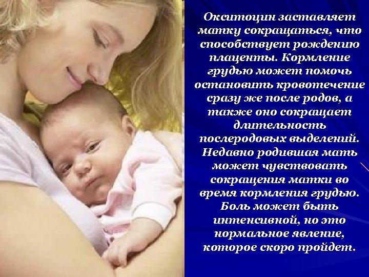 Окситоцин заставляет матку сокращаться, что способствует рождению плаценты. Кормление грудью может помочь остановить кровотечение