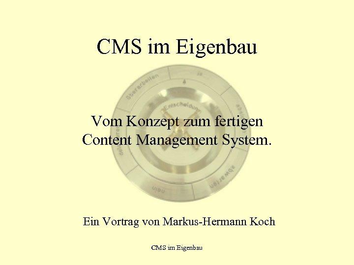 CMS im Eigenbau Vom Konzept zum fertigen Content Management System. Ein Vortrag von Markus-Hermann