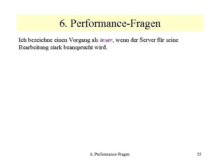 6. Performance-Fragen Ich bezeichne einen Vorgang als teuer, wenn der Server für seine Bearbeitung