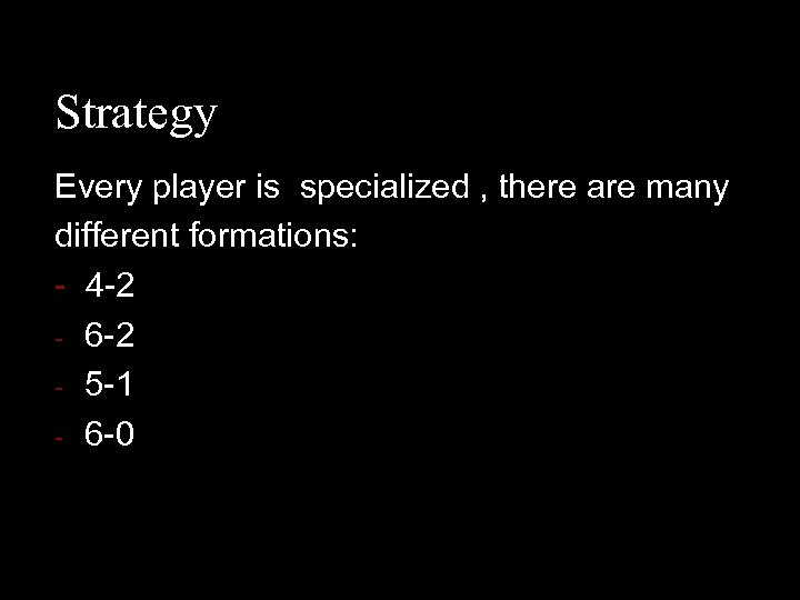 Strategy Every player is specialized , there are many different formations: - 4 -2