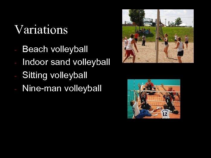 Variations - Beach volleyball Indoor sand volleyball Sitting volleyball Nine-man volleyball