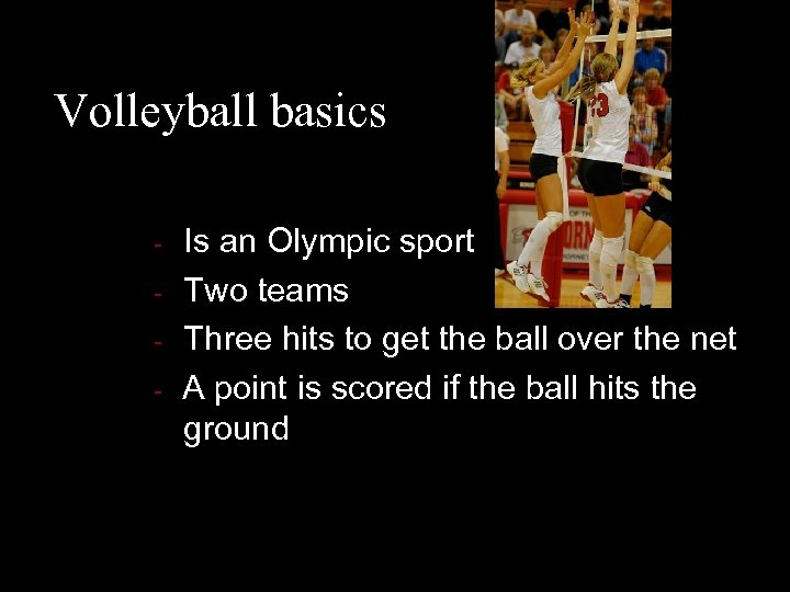Volleyball basics - - Is an Olympic sport Two teams Three hits to get
