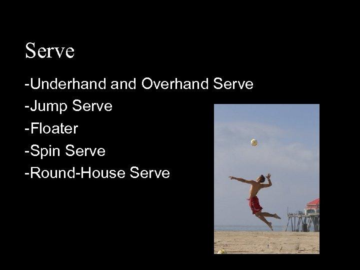 Serve -Underhand Overhand Serve -Jump Serve -Floater -Spin Serve -Round-House Serve