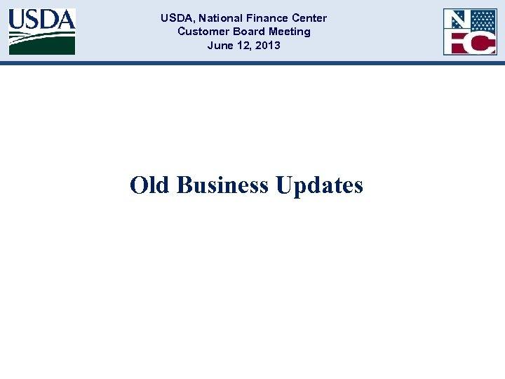 USDA, National Finance Center Customer Board Meeting June 12, 2013 Old Business Updates