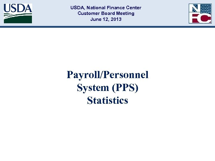 USDA, National Finance Center Customer Board Meeting June 12, 2013 Payroll/Personnel System (PPS) Statistics