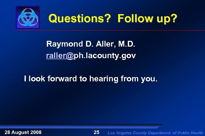 Questions? Follow up? Raymond D. Aller, M. D. raller@ph. lacounty. gov I look forward