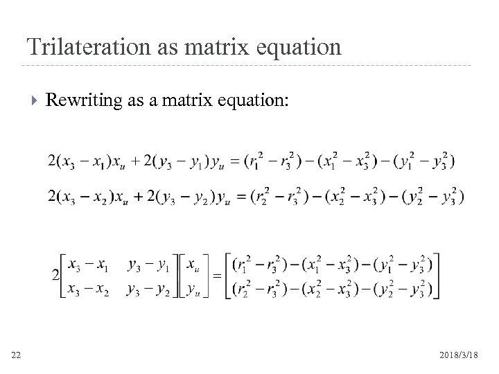 Trilateration as matrix equation 22 Rewriting as a matrix equation: 2018/3/18