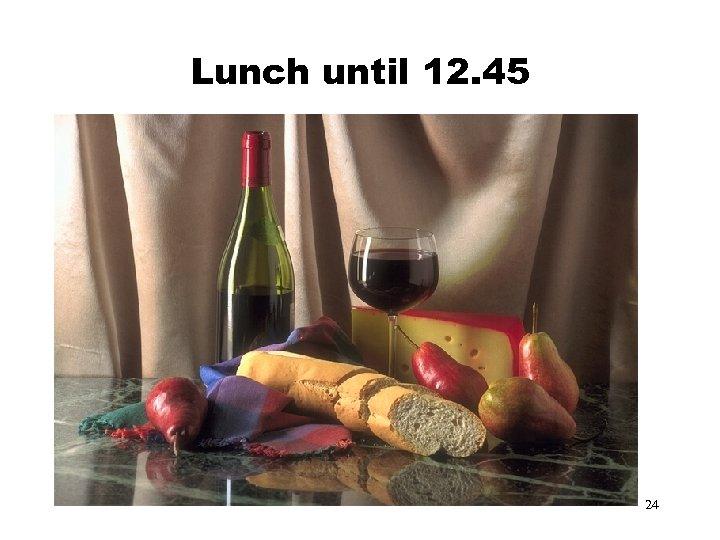 Lunch until 12. 45 24