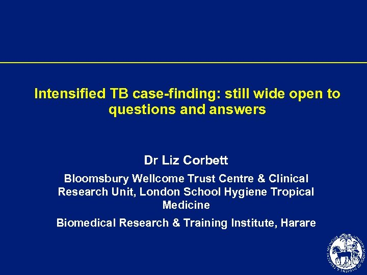 Intensified TB case-finding: still wide open to questions and answers Dr Liz Corbett Bloomsbury