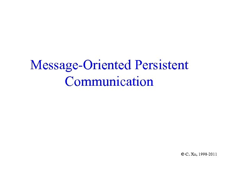 Message-Oriented Persistent Communication © C. Xu, 1998 -2011