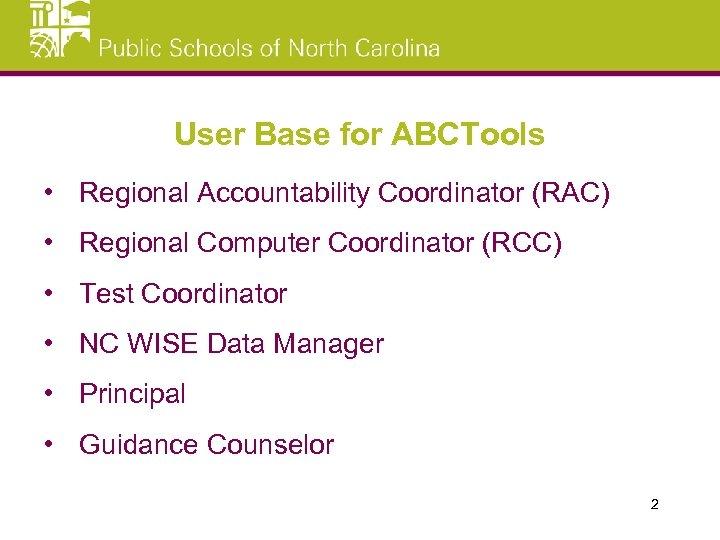 User Base for ABCTools • Regional Accountability Coordinator (RAC) • Regional Computer Coordinator (RCC)