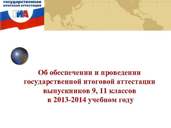 Об обеспечении и проведении государственной итоговой аттестации выпускников 9, 11 классов в 2013 -2014