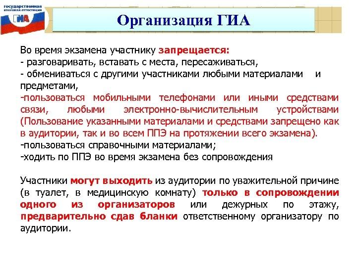 Организация ГИА Во время экзамена участнику запрещается: - разговаривать, вставать с места, пересаживаться, -