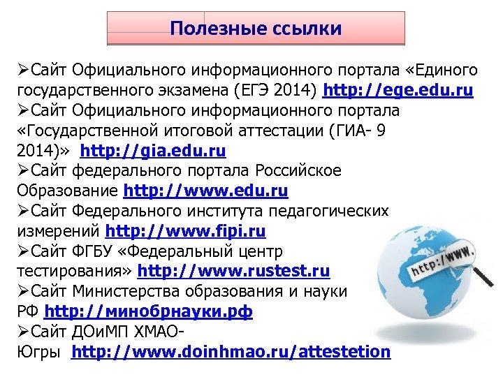 Полезные ссылки ØСайт Официального информационного портала «Единого государственного экзамена (ЕГЭ 2014) http: //ege. edu.