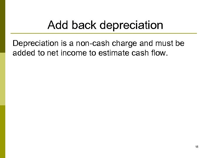 Add back depreciation Depreciation is a non-cash charge and must be added to net