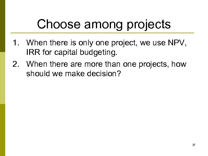 Choose among projects 1. When there is only one project, we use NPV, IRR