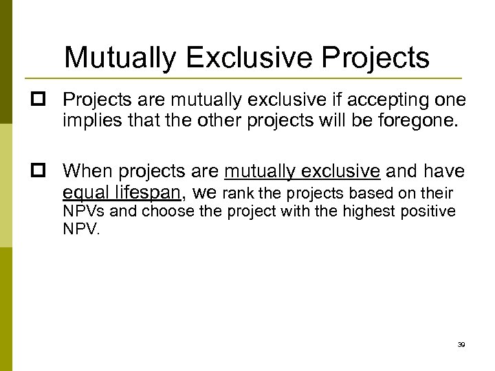 Mutually Exclusive Projects p Projects are mutually exclusive if accepting one implies that the