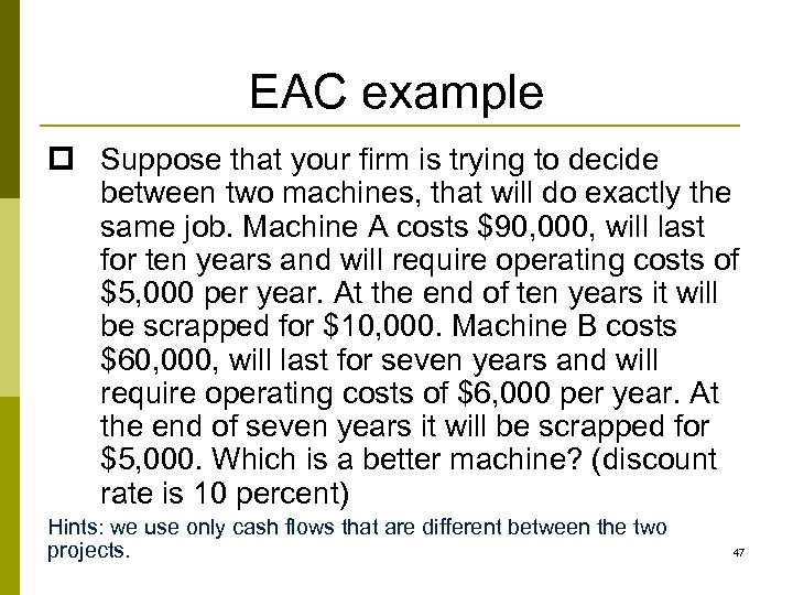EAC example p Suppose that your firm is trying to decide between two machines,