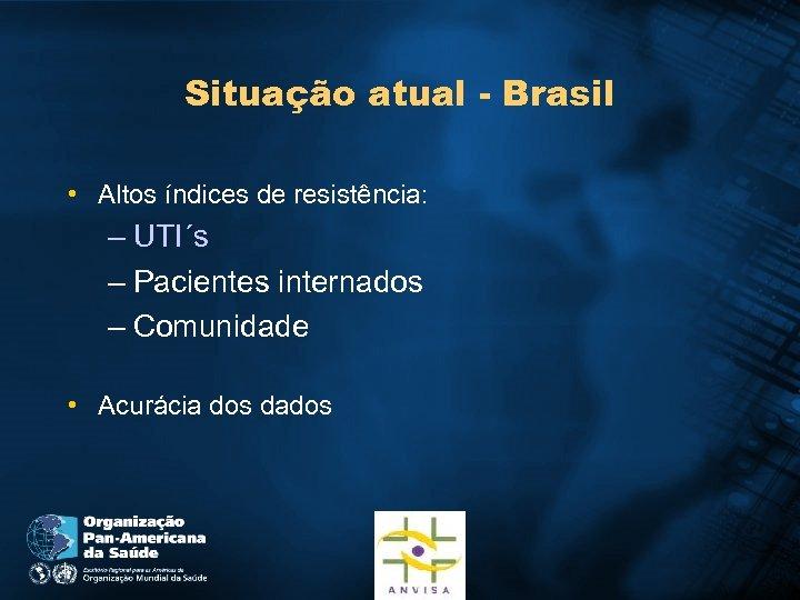 Situação atual - Brasil • Altos índices de resistência: – UTI´s – Pacientes internados