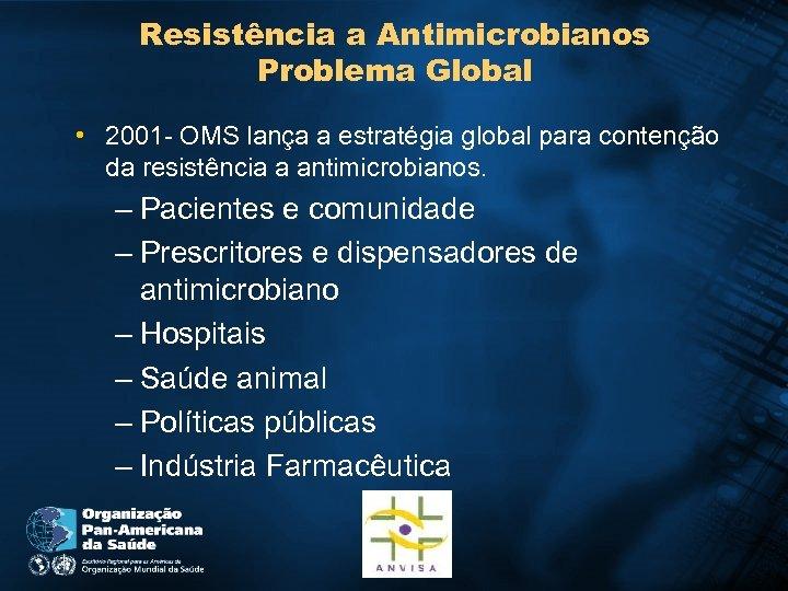 Resistência a Antimicrobianos Problema Global • 2001 - OMS lança a estratégia global para