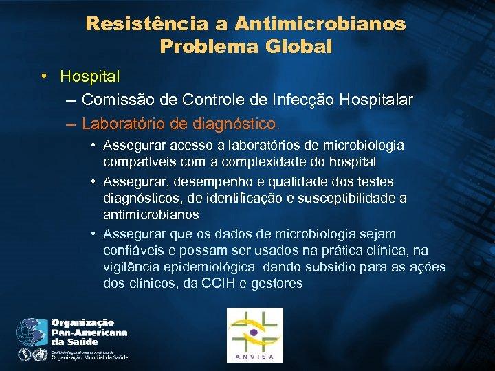 Resistência a Antimicrobianos Problema Global • Hospital – Comissão de Controle de Infecção Hospitalar