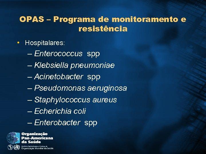 OPAS – Programa de monitoramento e resistência • Hospitalares: – Enterococcus spp – Klebsiella