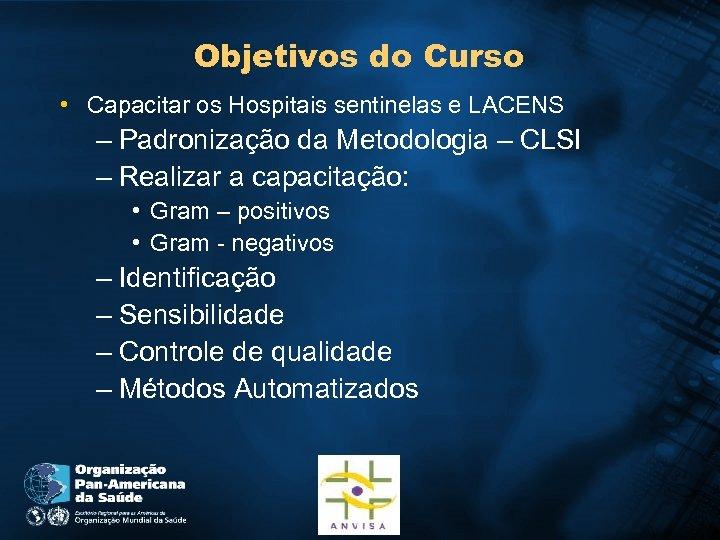 Objetivos do Curso • Capacitar os Hospitais sentinelas e LACENS – Padronização da Metodologia