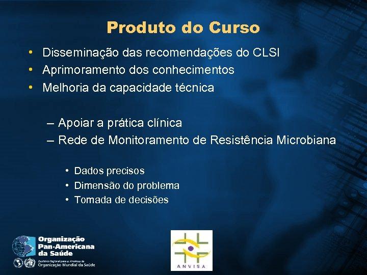 Produto do Curso • Disseminação das recomendações do CLSI • Aprimoramento dos conhecimentos •