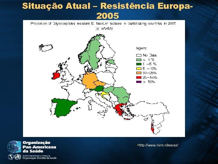 Situação Atual – Resistência Europa 2005 • http: //www. rivm. nl/earss/