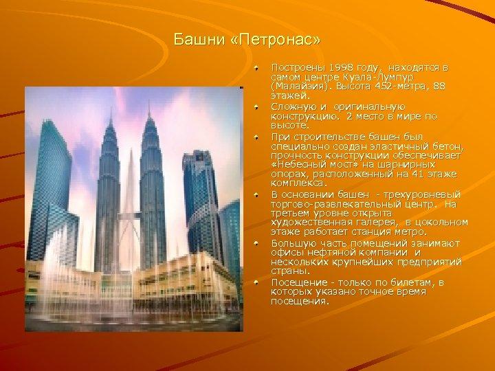 Башни «Петронас» Построены 1998 году, находятся в самом центре Куала-Лумпур (Малайзия). Высота 452 -метра,