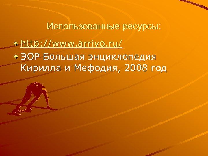 Использованные ресурсы: http: //www. arrivo. ru/ ЭОР Большая энциклопедия Кирилла и Мефодия, 2008 год