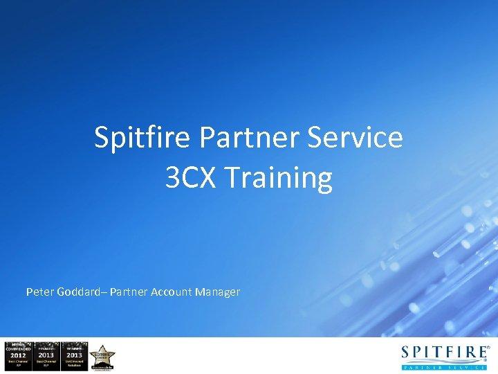 Spitfire Partner Service 3 CX Training Peter Goddard– Partner Account Manager
