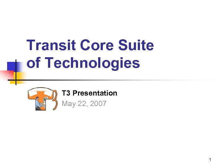 Transit Core Suite of Technologies T 3 Presentation May 22, 2007 1