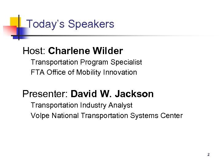 Today's Speakers Host: Charlene Wilder Transportation Program Specialist FTA Office of Mobility Innovation Presenter: