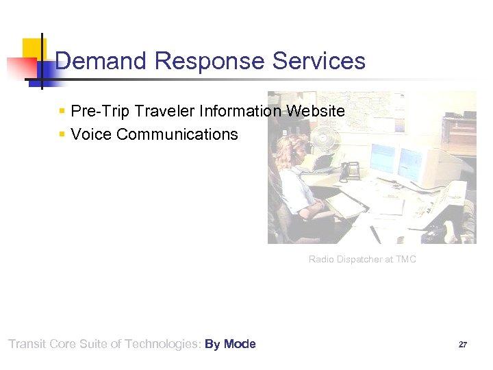 Demand Response Services § Pre-Trip Traveler Information Website § Voice Communications Radio Dispatcher at