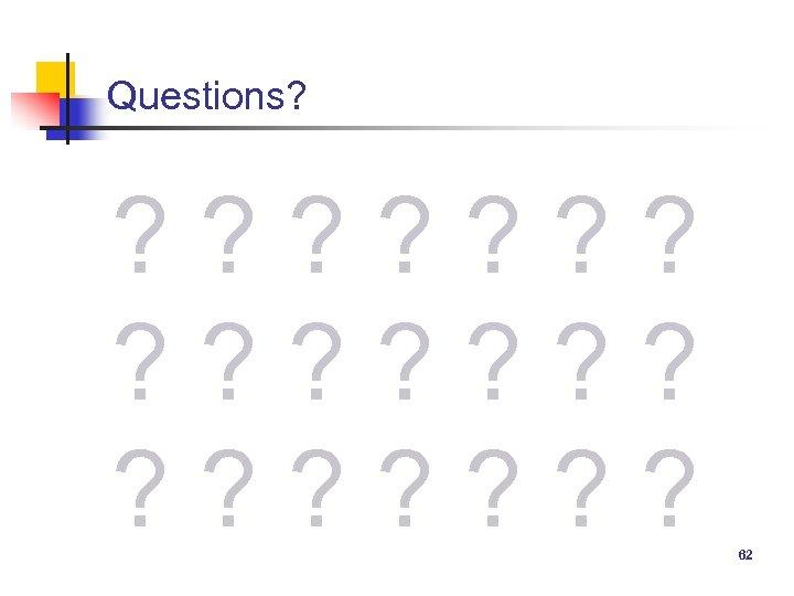 Questions? ? ? ? ? ? ? 62