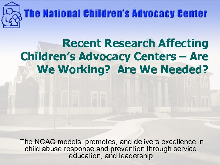 Recent Research Affecting Children's Advocacy Centers – Are We Working? Are We Needed? The
