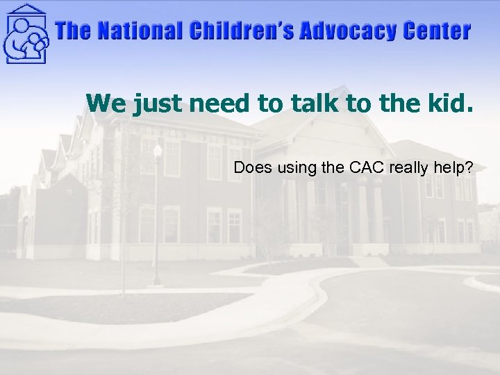 We just need to talk to the kid. Does using the CAC really help?