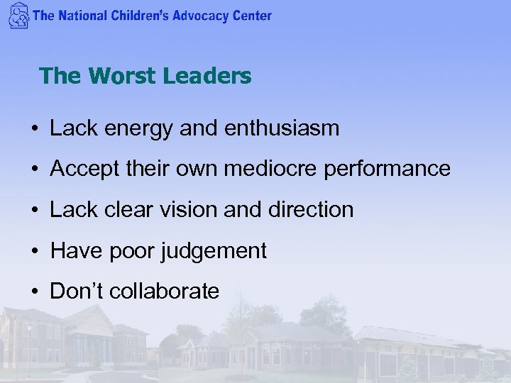 The Worst Leaders • Lack energy and enthusiasm • Accept their own mediocre performance