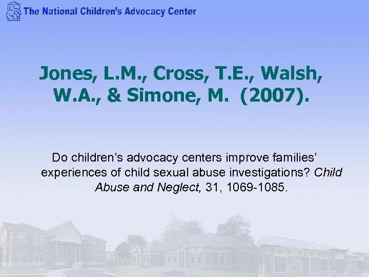 Jones, L. M. , Cross, T. E. , Walsh, W. A. , & Simone,