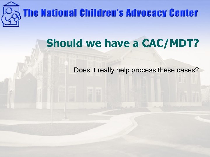 Should we have a CAC/MDT? Does it really help process these cases?