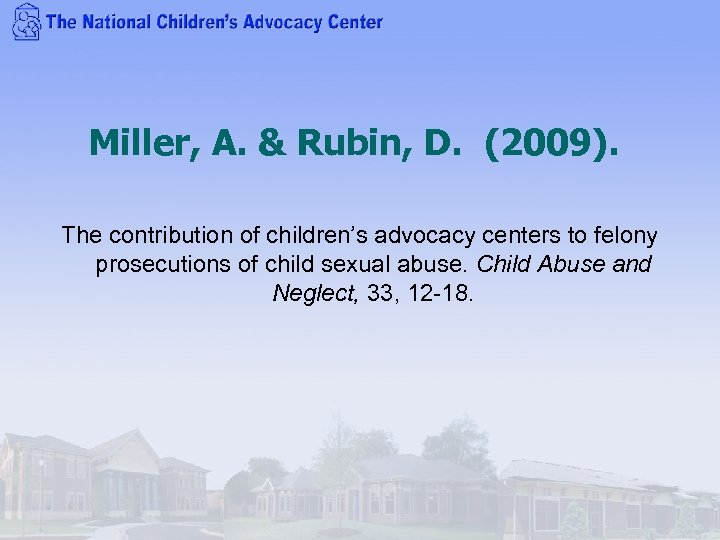 Miller, A. & Rubin, D. (2009). The contribution of children's advocacy centers to felony