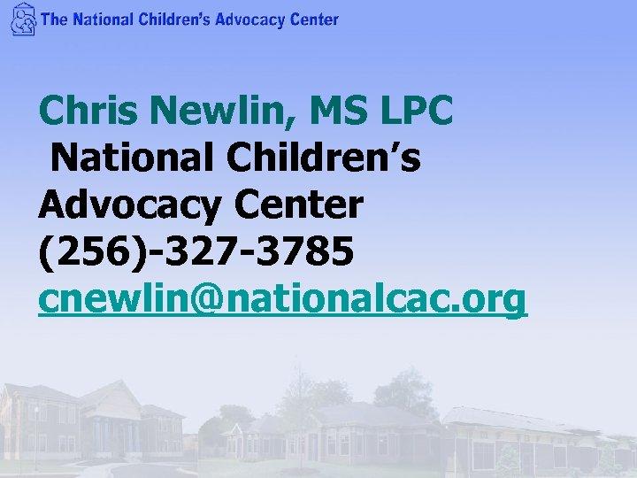 Chris Newlin, MS LPC National Children's Advocacy Center (256)-327 -3785 cnewlin@nationalcac. org