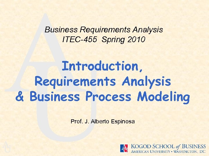 A U Business Requirements Analysis ITEC-455 Spring 2010 Introduction, Requirements Analysis & Business Process