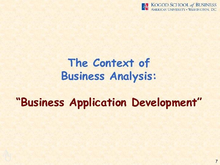 "The Context of Business Analysis: ""Business Application Development"" A U 7"