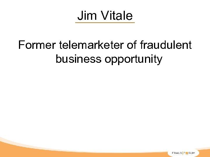 Jim Vitale Former telemarketer of fraudulent business opportunity